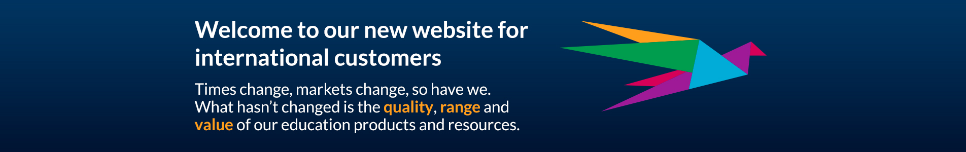 Welcome to our new website for international customers - Times change, markets change, so have we. What hasn't changed is the quality, range and value of our education products and resources.